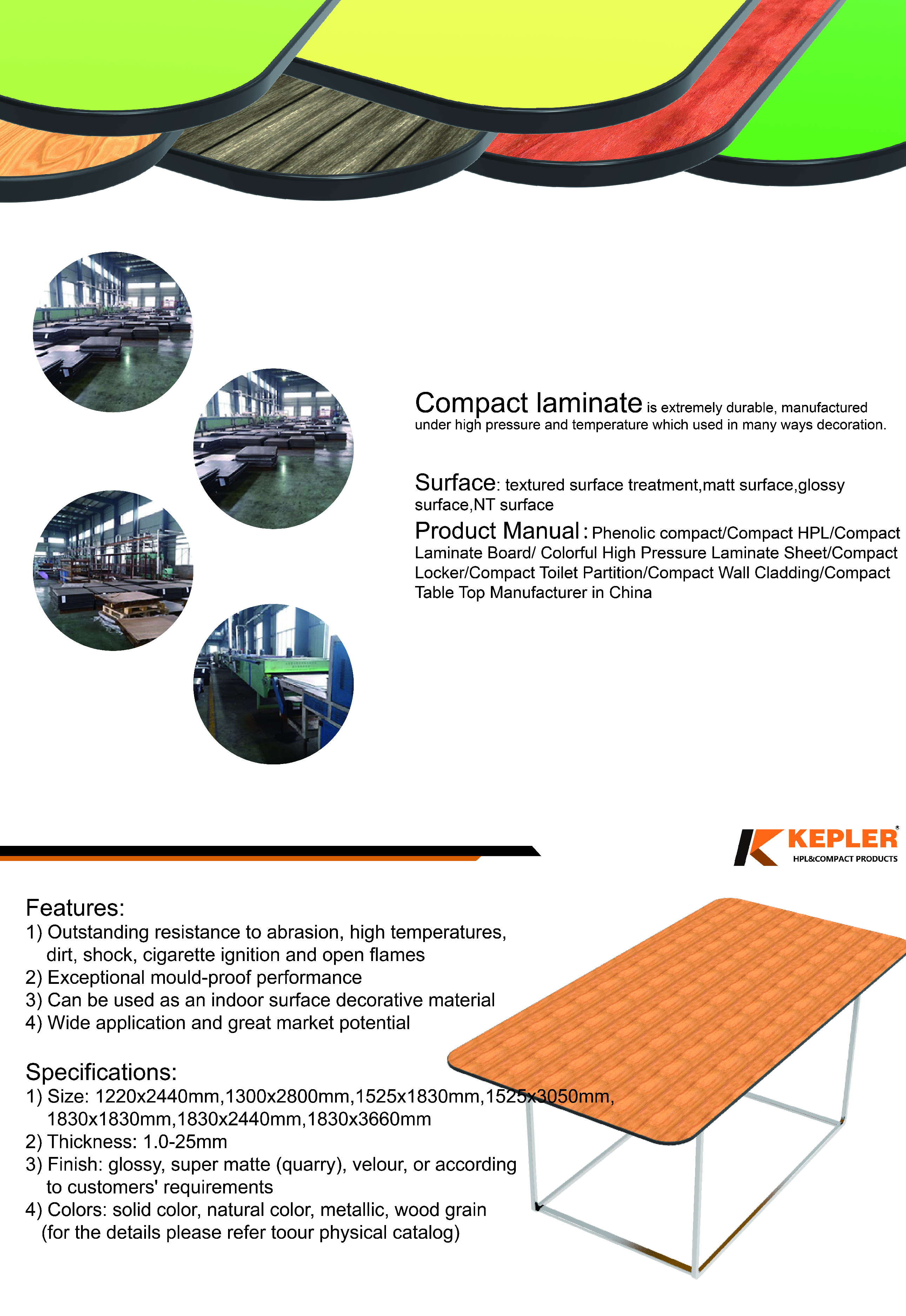 what about table top,kepler brand HPL table top is made of high grade phenolic compact laminate with features on weather resistant, scratch resistant, UV-resistant(for outdoor grade), Widely used in surface decoration of restaurant, cafe ,school, office , garden ,swimming pool ,and other commercial center. They are superb in quality and fashionable in design. Our tabletop have enjoyed a very good reputation in global market.
